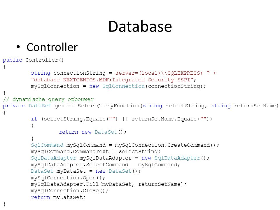 Database • Controller public Controller() { string connectionString = server=(local)\SQLEXPRESS; + database=NEXTGENPOS.MDF;Integrated Security=SSPI ; mySqlConnection = new SqlConnection(connectionString); } // dynamische query opbouwer private DataSet genericSelectQueryFunction(string selectString, string returnSetName) { if (selectString.Equals( ) || returnSetName.Equals( )) { return new DataSet(); } SqlCommand mySqlCommand = mySqlConnection.CreateCommand(); mySqlCommand.CommandText = selectString; SqlDataAdapter mySqlDataAdapter = new SqlDataAdapter(); mySqlDataAdapter.SelectCommand = mySqlCommand; DataSet myDataSet = new DataSet(); mySqlConnection.Open(); mySqlDataAdapter.Fill(myDataSet, returnSetName); mySqlConnection.Close(); return myDataSet; }