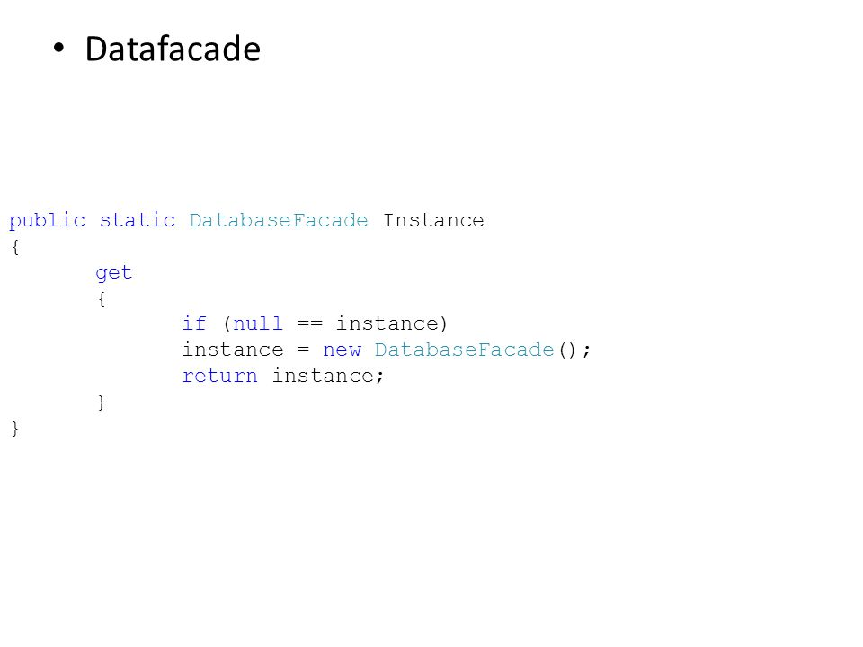 • Datafacade public static DatabaseFacade Instance { get { if (null == instance) instance = new DatabaseFacade(); return instance; } }