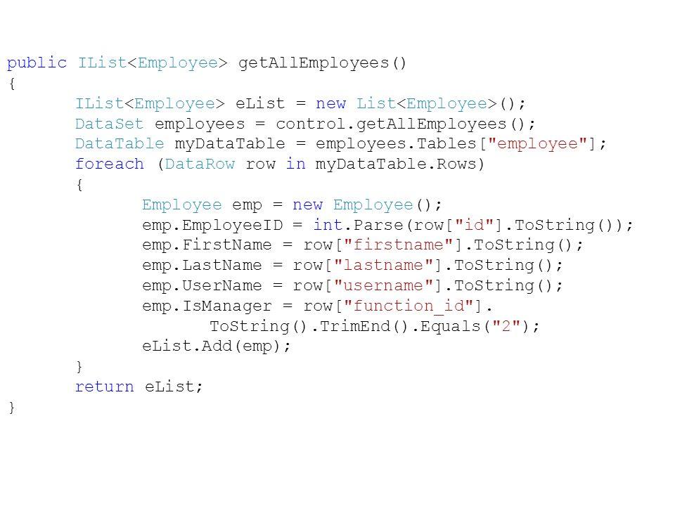 public IList getAllEmployees() { IList eList = new List (); DataSet employees = control.getAllEmployees(); DataTable myDataTable = employees.Tables[ employee ]; foreach (DataRow row in myDataTable.Rows) { Employee emp = new Employee(); emp.EmployeeID = int.Parse(row[ id ].ToString()); emp.FirstName = row[ firstname ].ToString(); emp.LastName = row[ lastname ].ToString(); emp.UserName = row[ username ].ToString(); emp.IsManager = row[ function_id ].