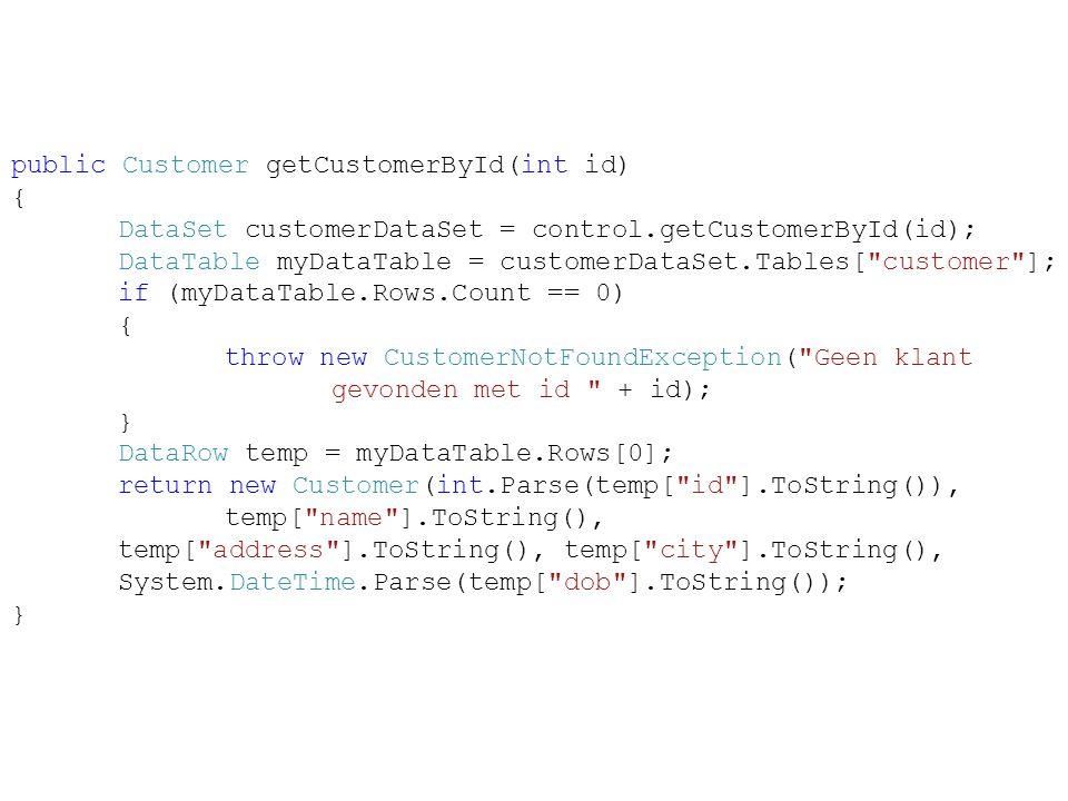 public Customer getCustomerById(int id) { DataSet customerDataSet = control.getCustomerById(id); DataTable myDataTable = customerDataSet.Tables[ customer ]; if (myDataTable.Rows.Count == 0) { throw new CustomerNotFoundException( Geen klant gevonden met id + id); } DataRow temp = myDataTable.Rows[0]; return new Customer(int.Parse(temp[ id ].ToString()), temp[ name ].ToString(), temp[ address ].ToString(), temp[ city ].ToString(), System.DateTime.Parse(temp[ dob ].ToString()); }
