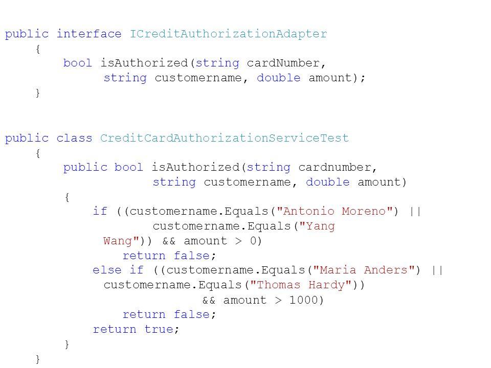 public interface ICreditAuthorizationAdapter { bool isAuthorized(string cardNumber, string customername, double amount); } public class CreditCardAuthorizationServiceTest { public bool isAuthorized(string cardnumber, string customername, double amount) { if ((customername.Equals( Antonio Moreno ) || customername.Equals( Yang Wang )) && amount > 0) return false; else if ((customername.Equals( Maria Anders ) || customername.Equals( Thomas Hardy )) && amount > 1000) return false; return true; }