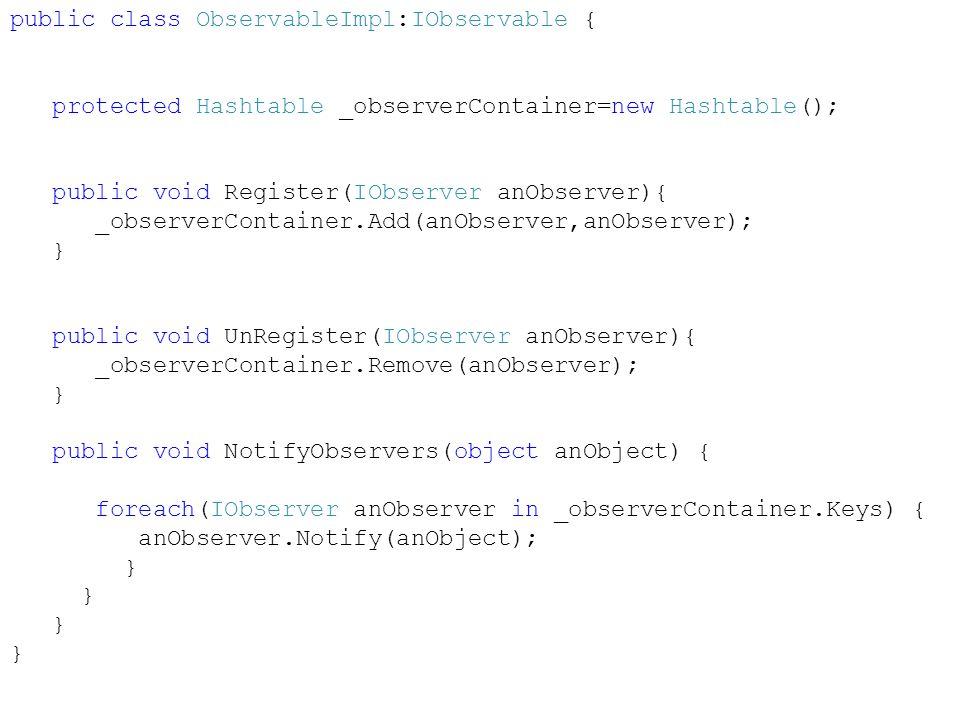 public class ObservableImpl:IObservable { protected Hashtable _observerContainer=new Hashtable(); public void Register(IObserver anObserver){ _observerContainer.Add(anObserver,anObserver); } public void UnRegister(IObserver anObserver){ _observerContainer.Remove(anObserver); } public void NotifyObservers(object anObject) { foreach(IObserver anObserver in _observerContainer.Keys) { anObserver.Notify(anObject); }