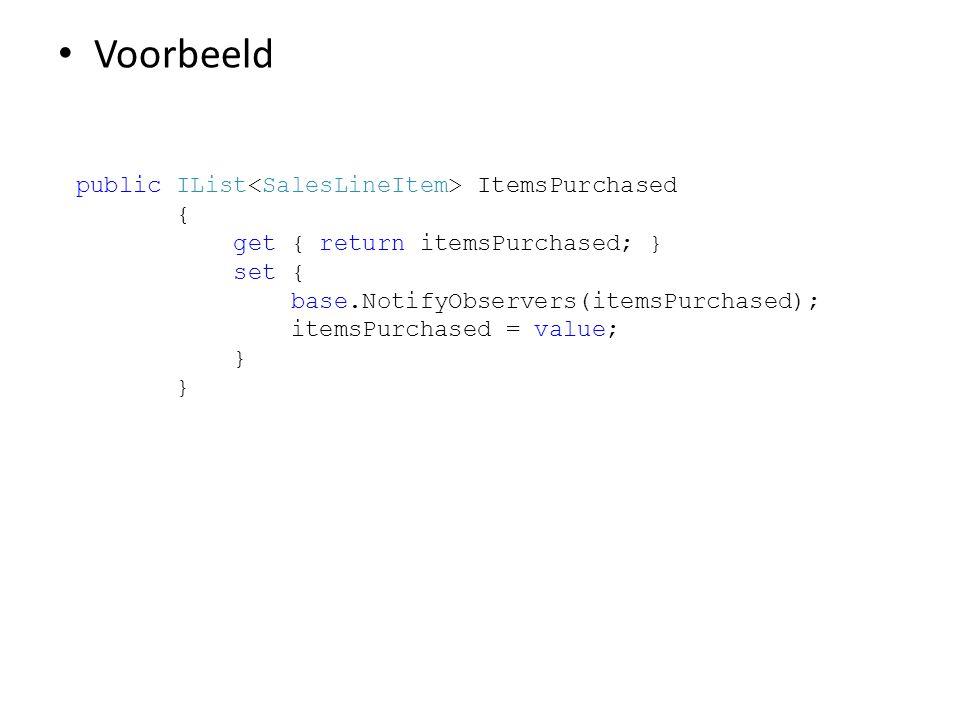 • Voorbeeld public IList ItemsPurchased { get { return itemsPurchased; } set { base.NotifyObservers(itemsPurchased); itemsPurchased = value; }
