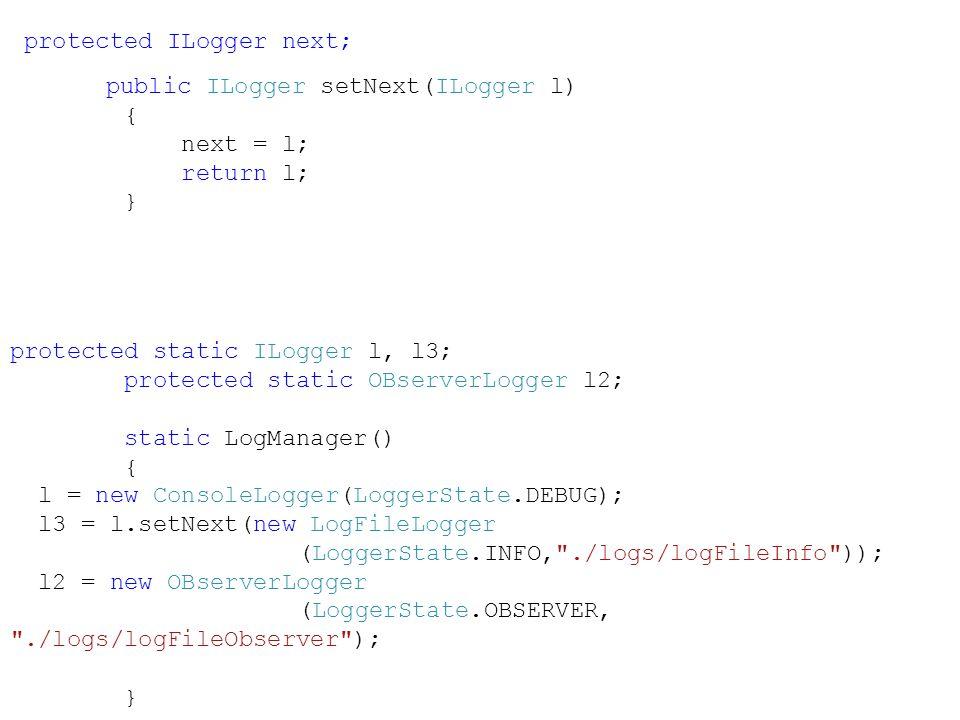 protected ILogger next; public ILogger setNext(ILogger l) { next = l; return l; } protected static ILogger l, l3; protected static OBserverLogger l2; static LogManager() { l = new ConsoleLogger(LoggerState.DEBUG); l3 = l.setNext(new LogFileLogger (LoggerState.INFO, ./logs/logFileInfo )); l2 = new OBserverLogger (LoggerState.OBSERVER, ./logs/logFileObserver ); }