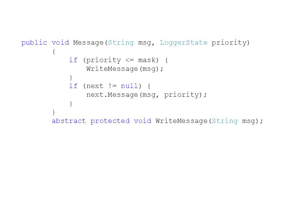 public void Message(String msg, LoggerState priority) { if (priority <= mask) { WriteMessage(msg); } if (next != null) { next.Message(msg, priority); } abstract protected void WriteMessage(String msg);