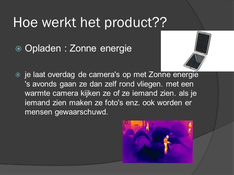 Hoe werkt het product??  Opladen : Zonne energie  je laat overdag de camera's op met Zonne energie 's avonds gaan ze dan zelf rond vliegen. met een