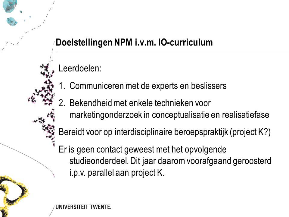 Doelstellingen NPM i.v.m. IO-curriculum Leerdoelen: 1.Communiceren met de experts en beslissers 2.Bekendheid met enkele technieken voor marketingonder
