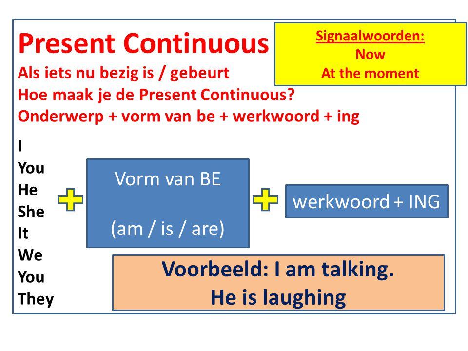 Present Continuous Als iets nu bezig is / gebeurt Hoe maak je de Present Continuous? Onderwerp + vorm van be + werkwoord + ing I You He She It We You