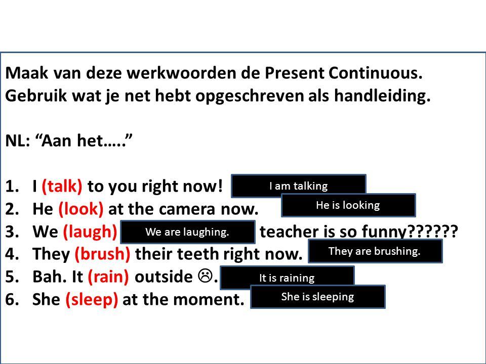 """Maak van deze werkwoorden de Present Continuous. Gebruik wat je net hebt opgeschreven als handleiding. NL: """"Aan het….."""" 1.I (talk) to you right now! 2"""