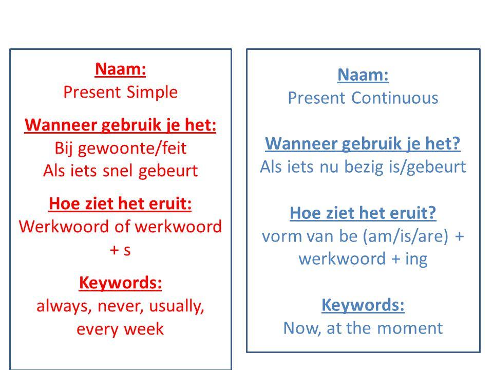 Naam: Present Simple Wanneer gebruik je het: Bij gewoonte/feit Als iets snel gebeurt Hoe ziet het eruit: Werkwoord of werkwoord + s Keywords: always,
