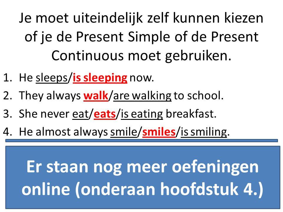 Je moet uiteindelijk zelf kunnen kiezen of je de Present Simple of de Present Continuous moet gebruiken. 1.He sleeps/is sleeping now. 2.They always wa