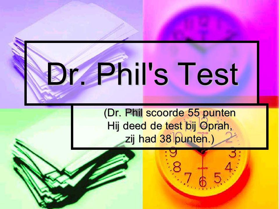 Dr. Phil s Test (Dr. Phil scoorde 55 punten Hij deed de test bij Oprah, zij had 38 punten.)