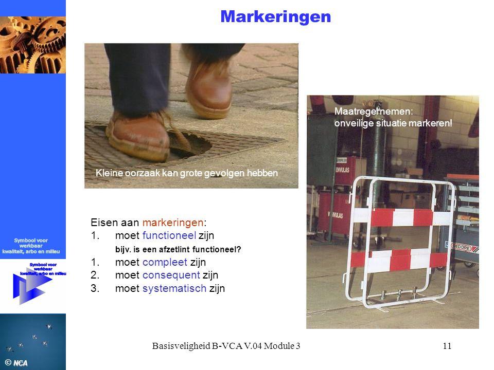 NCA © NCA Basisveligheid B-VCA V.04 Module 311 Markeringen Kleine oorzaak kan grote gevolgen hebben Maatregel nemen: onveilige situatie markeren! Eise