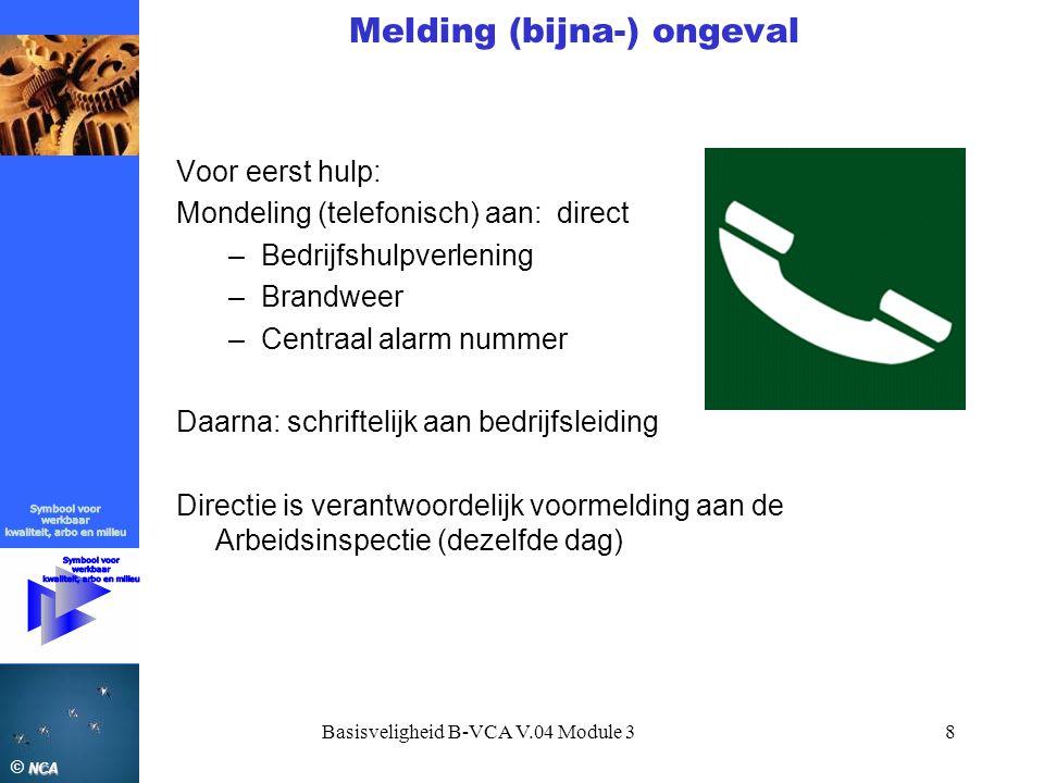 NCA © NCA Basisveligheid B-VCA V.04 Module 38 Melding (bijna-) ongeval Voor eerst hulp: Mondeling (telefonisch) aan: direct –Bedrijfshulpverlening –Br