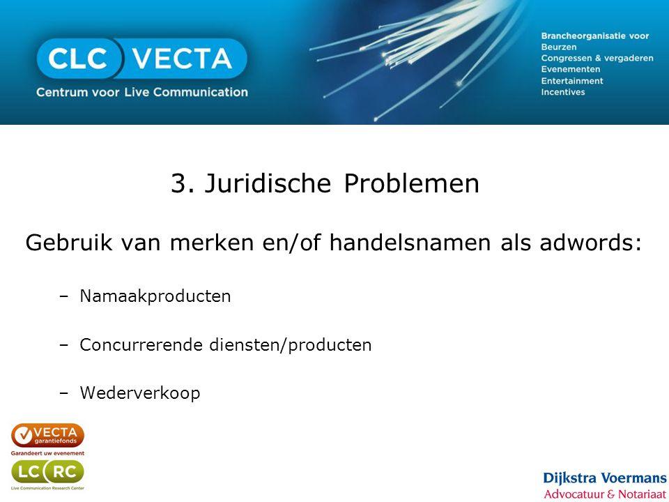 3. Juridische Problemen Gebruik van merken en/of handelsnamen als adwords: –Namaakproducten –Concurrerende diensten/producten –Wederverkoop