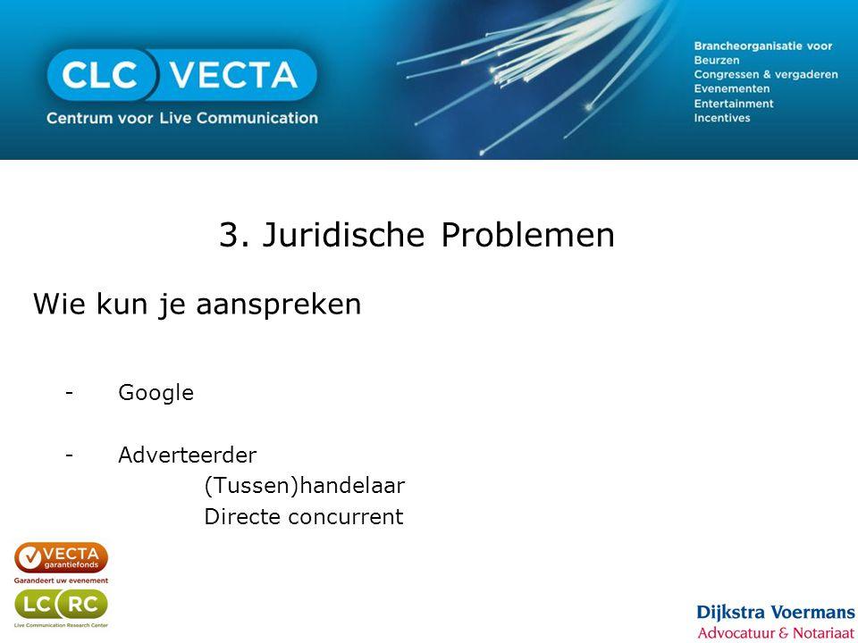 3. Juridische Problemen Wie kun je aanspreken -Google -Adverteerder (Tussen)handelaar Directe concurrent