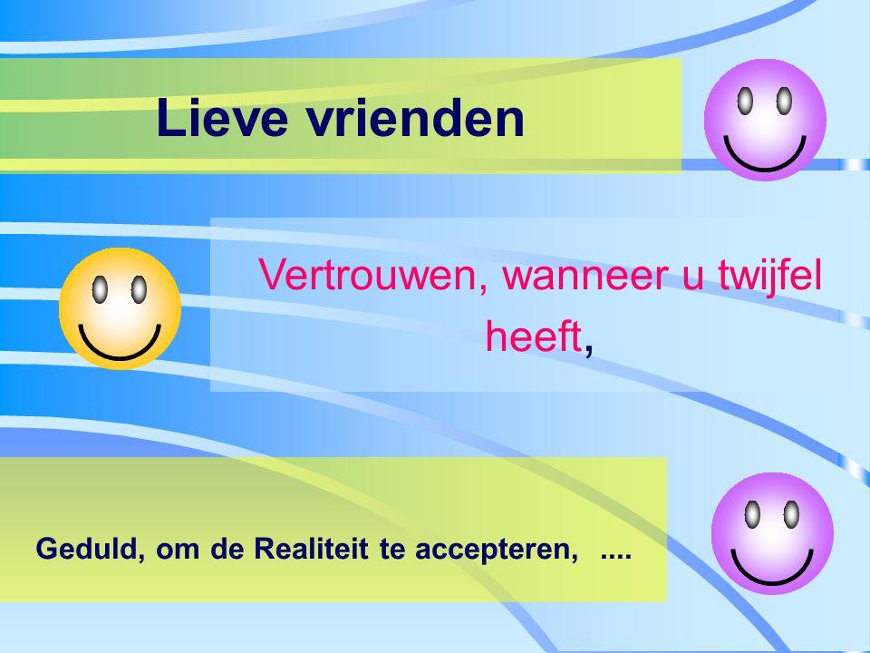 Lieve vrienden Vertrouwen, wanneer u twijfel heeft, Geduld, om de Realiteit te accepteren,....