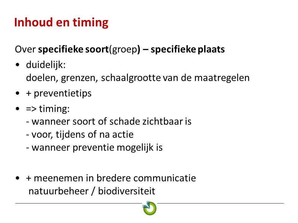 Inhoud en timing Over specifieke soort(groep) – specifieke plaats •duidelijk: doelen, grenzen, schaalgrootte van de maatregelen •+ preventietips •=> timing: - wanneer soort of schade zichtbaar is - voor, tijdens of na actie - wanneer preventie mogelijk is •+ meenemen in bredere communicatie natuurbeheer / biodiversiteit