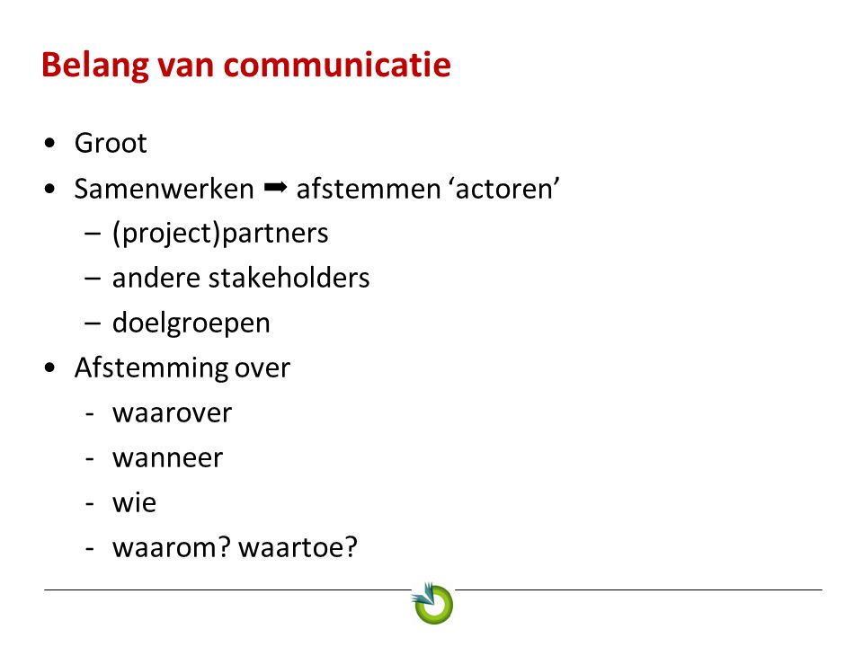 Belang van communicatie •Groot •Samenwerken  afstemmen 'actoren' –(project)partners –andere stakeholders –doelgroepen •Afstemming over -waarover -wanneer -wie -waarom.