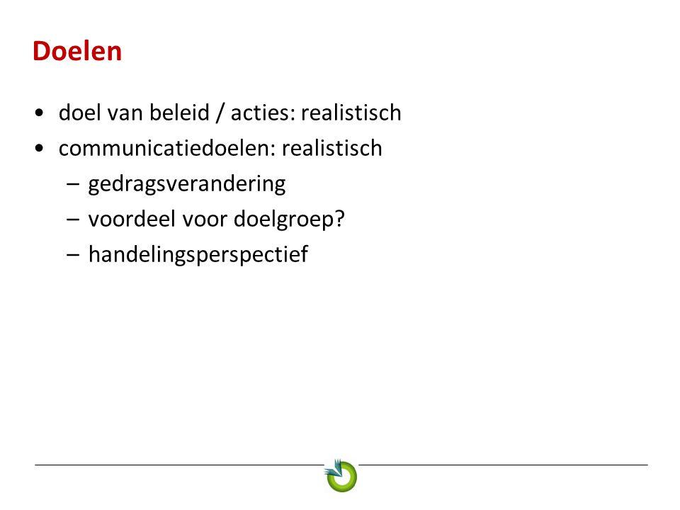 Doelen •doel van beleid / acties: realistisch •communicatiedoelen: realistisch –gedragsverandering –voordeel voor doelgroep.