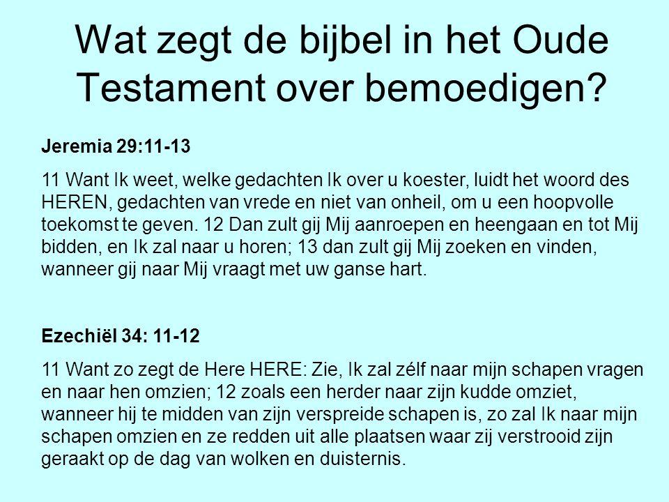 Wat zegt de bijbel in het Oude Testament over bemoedigen? Jeremia 29:11-13 11 Want Ik weet, welke gedachten Ik over u koester, luidt het woord des HER