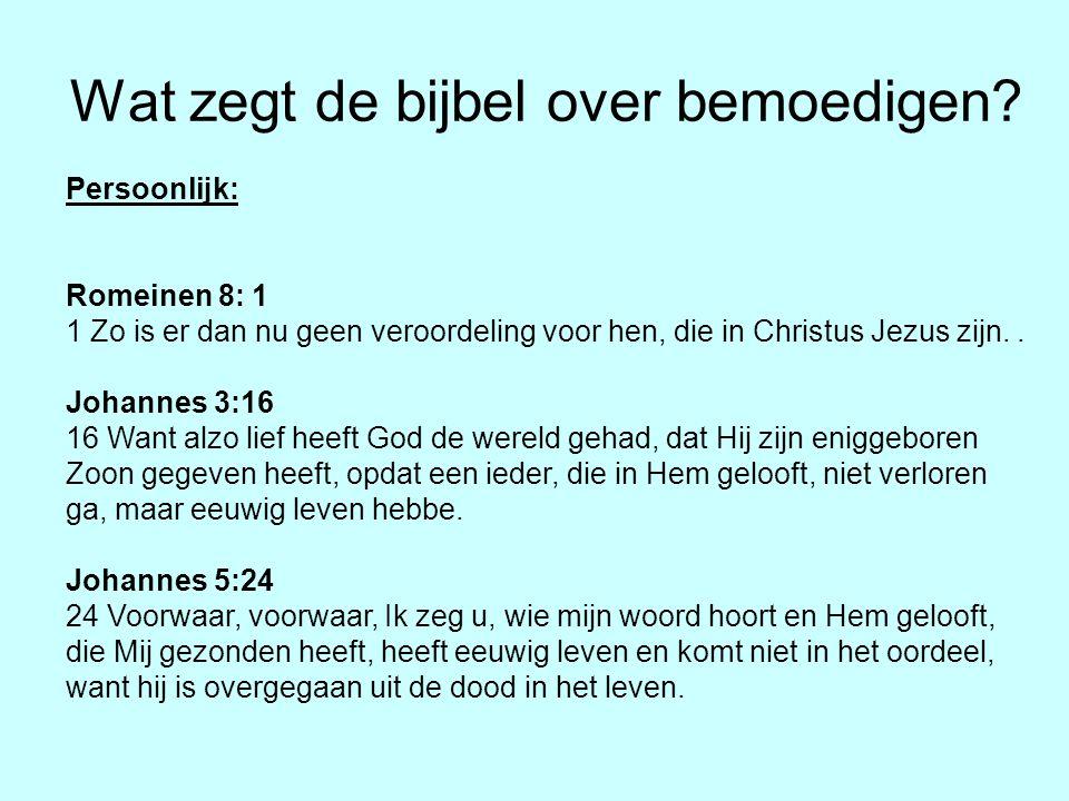 Wat zegt de bijbel over bemoedigen? Persoonlijk: Romeinen 8: 1 1 Zo is er dan nu geen veroordeling voor hen, die in Christus Jezus zijn.. Johannes 3:1