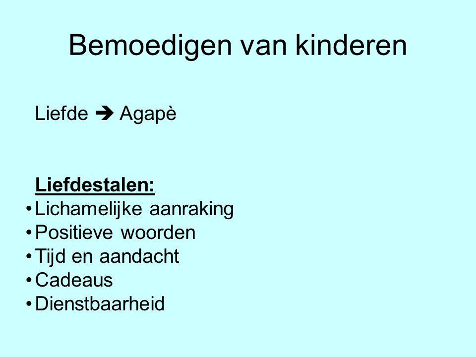 Bemoedigen van kinderen Liefde  Agapè Liefdestalen: •Lichamelijke aanraking •Positieve woorden •Tijd en aandacht •Cadeaus •Dienstbaarheid