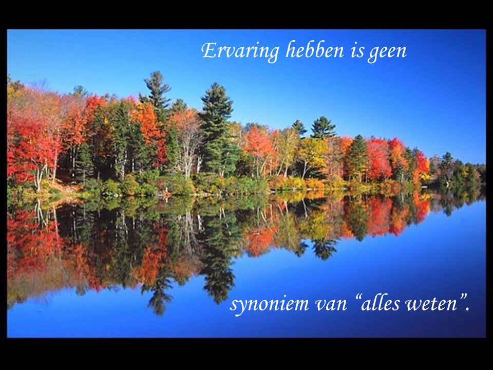 Ervaring hebben is geen synoniem van alles weten .