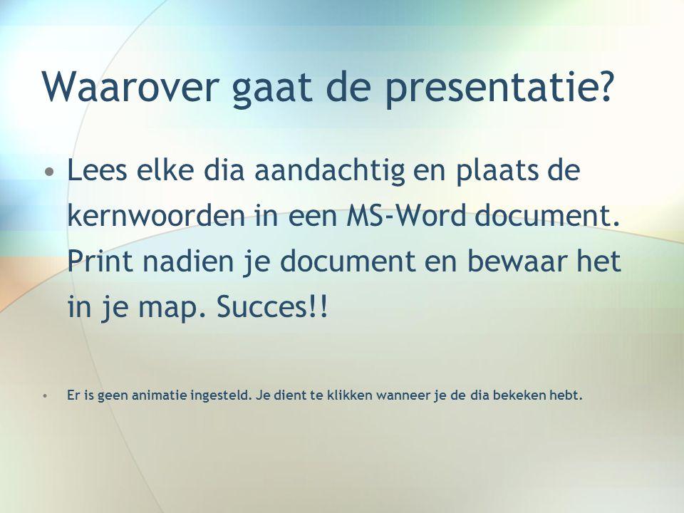 Waarover gaat de presentatie? •Lees elke dia aandachtig en plaats de kernwoorden in een MS-Word document. Print nadien je document en bewaar het in je