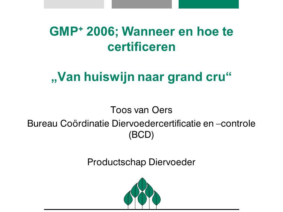 """GMP + 2006; Wanneer en hoe te certificeren """"Van huiswijn naar grand cru"""" Toos van Oers Bureau Coördinatie Diervoedercertificatie en –controle (BCD) Pr"""