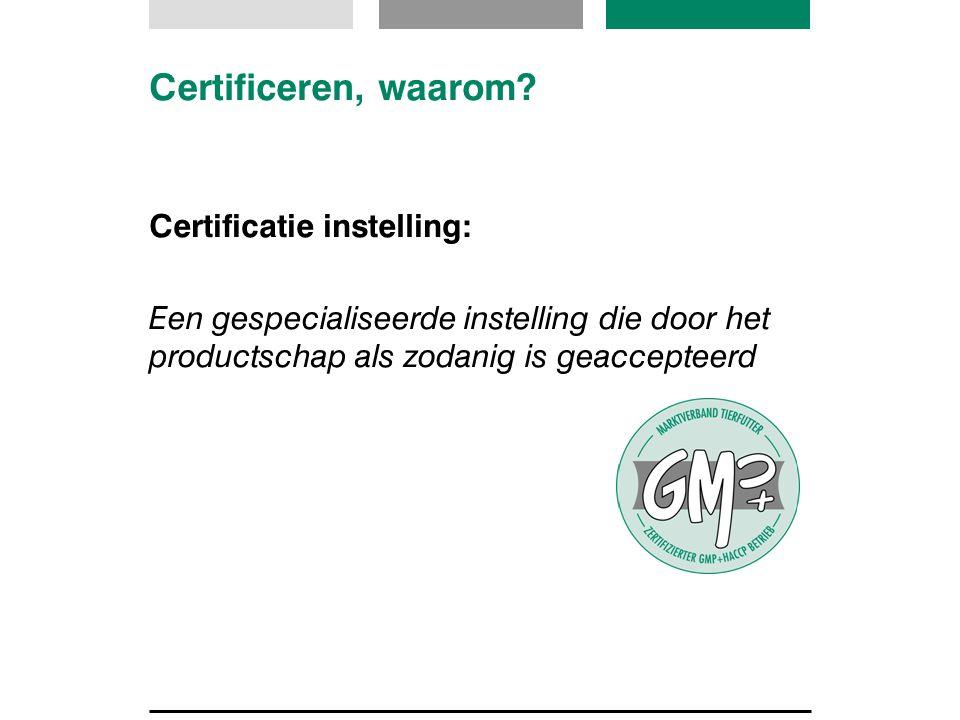 Certificeren, waarom? Certificatie instelling: Een gespecialiseerde instelling die door het productschap als zodanig is geaccepteerd