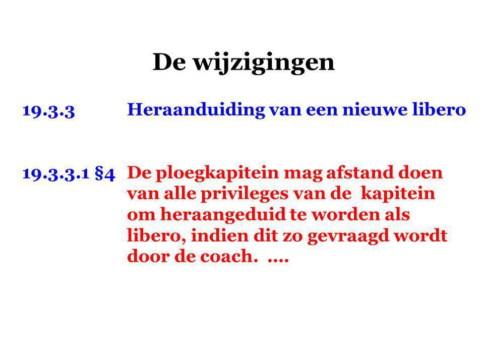 De wijzigingen 19.3.3Heraanduiding van een nieuwe libero 19.3.3.1 §4De ploegkapitein mag afstand doen van alle privileges van de kapitein om heraangeduid te worden als libero, indien dit zo gevraagd wordt door de coach.....
