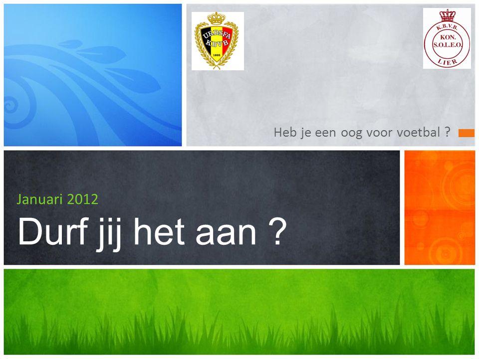 Heb je een oog voor voetbal ? Januari 2012 Durf jij het aan ?