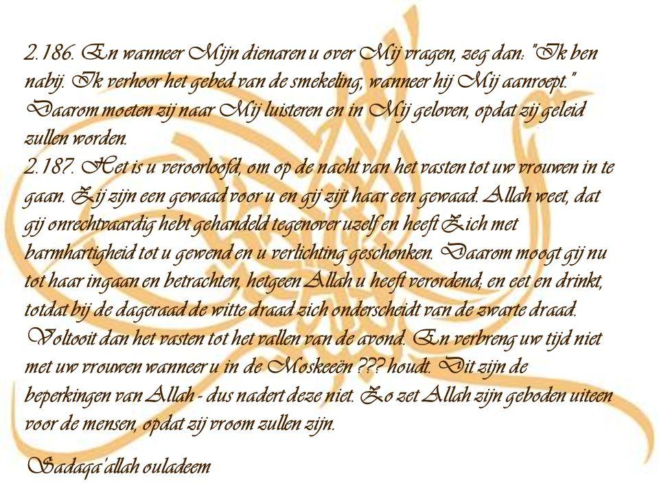 Al Baqara ayat 2.183-187 Bissmillah Irahmaan Irahiem 2.183. O, gij gelovigen, het vasten is u voorgeschreven, zoals het degenen die voor u waren was v