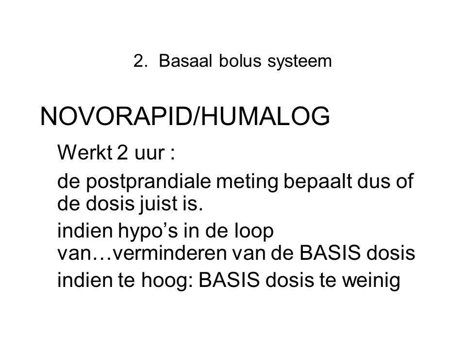 2. Basaal bolus systeem NOVORAPID/HUMALOG Werkt 2 uur : de postprandiale meting bepaalt dus of de dosis juist is. indien hypo's in de loop van…vermind