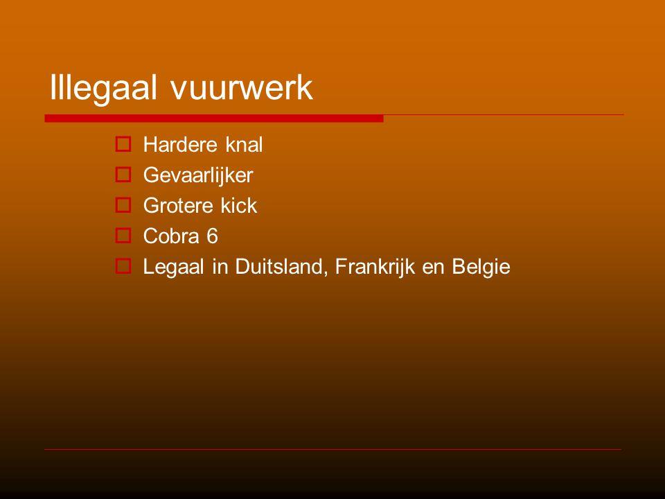 Illegaal vuurwerk  Hardere knal  Gevaarlijker  Grotere kick  Cobra 6  Legaal in Duitsland, Frankrijk en Belgie