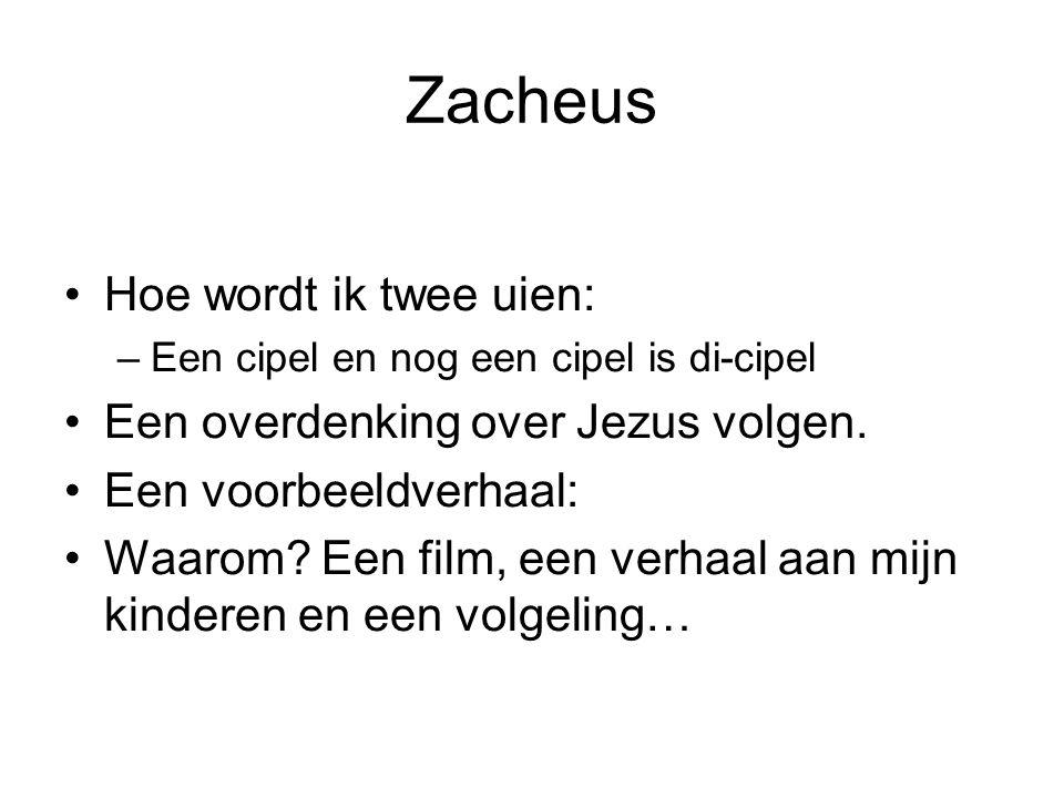 Zacheus •Hoe wordt ik twee uien: –Een cipel en nog een cipel is di-cipel •Een overdenking over Jezus volgen. •Een voorbeeldverhaal: •Waarom? Een film,