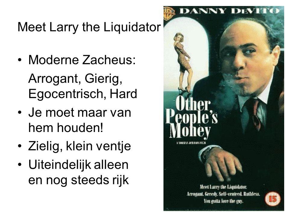 Meet Larry the Liquidator •Moderne Zacheus: Arrogant, Gierig, Egocentrisch, Hard •Je moet maar van hem houden! •Zielig, klein ventje •Uiteindelijk all