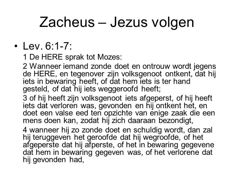 Zacheus – Jezus volgen •Lev. 6:1-7: 1 De HERE sprak tot Mozes: 2 Wanneer iemand zonde doet en ontrouw wordt jegens de HERE, en tegenover zijn volksgen