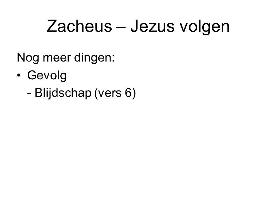 Zacheus – Jezus volgen Nog meer dingen: •Gevolg - Blijdschap (vers 6)