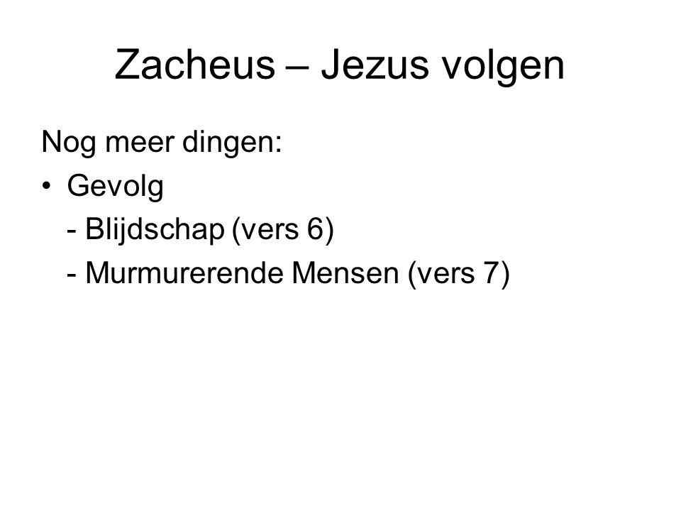 Zacheus – Jezus volgen Nog meer dingen: •Gevolg - Blijdschap (vers 6) - Murmurerende Mensen (vers 7)