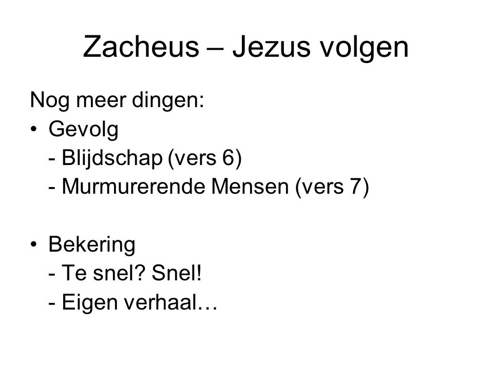 Zacheus – Jezus volgen Nog meer dingen: •Gevolg - Blijdschap (vers 6) - Murmurerende Mensen (vers 7) •Bekering - Te snel? Snel! - Eigen verhaal…