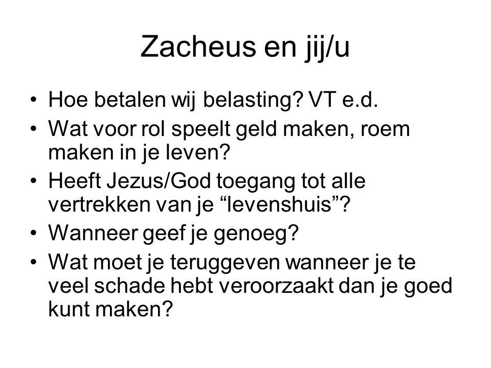 Zacheus en jij/u •Hoe betalen wij belasting? VT e.d. •Wat voor rol speelt geld maken, roem maken in je leven? •Heeft Jezus/God toegang tot alle vertre
