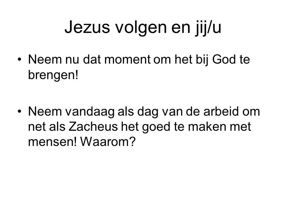 Jezus volgen en jij/u •Neem nu dat moment om het bij God te brengen! •Neem vandaag als dag van de arbeid om net als Zacheus het goed te maken met mens