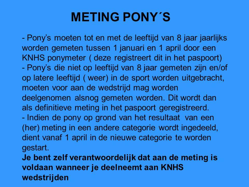 METING PONY´S - Pony's moeten tot en met de leeftijd van 8 jaar jaarlijks worden gemeten tussen 1 januari en 1 april door een KNHS ponymeter ( deze registreert dit in het paspoort) - Pony's die niet op leeftijd van 8 jaar gemeten zijn en/of op latere leeftijd ( weer) in de sport worden uitgebracht, moeten voor aan de wedstrijd mag worden deelgenomen alsnog gemeten worden.