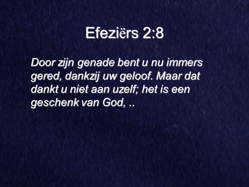 Efezi ë rs 2:8 Door zijn genade bent u nu immers gered, dankzij uw geloof. Maar dat dankt u niet aan uzelf; het is een geschenk van God,..