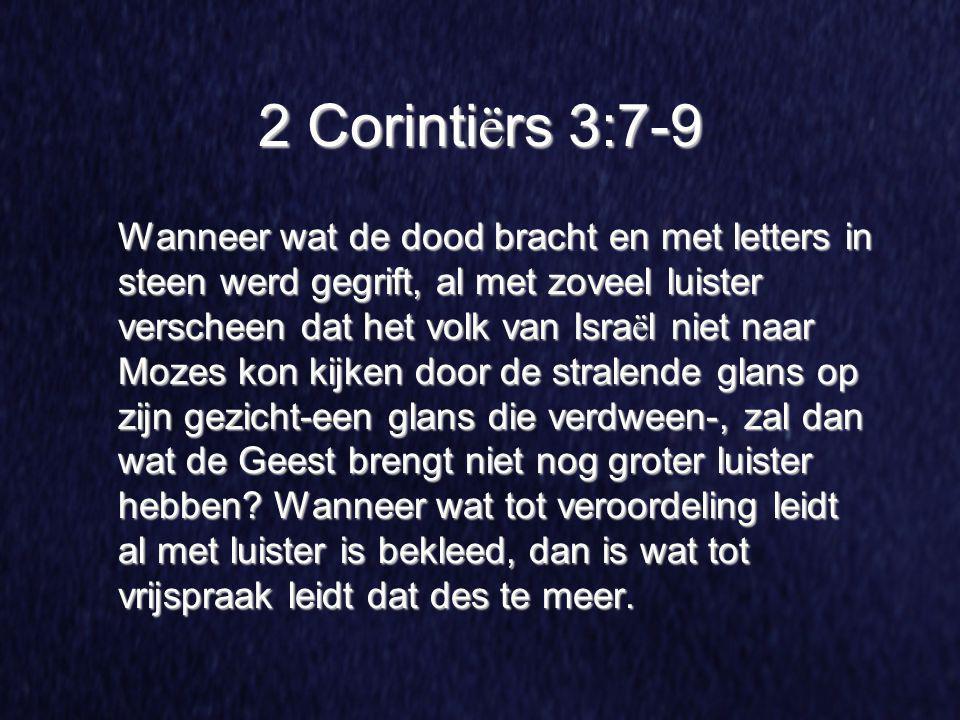 2 Corinti ë rs 3:7-9 Wanneer wat de dood bracht en met letters in steen werd gegrift, al met zoveel luister verscheen dat het volk van Isra ë l niet n