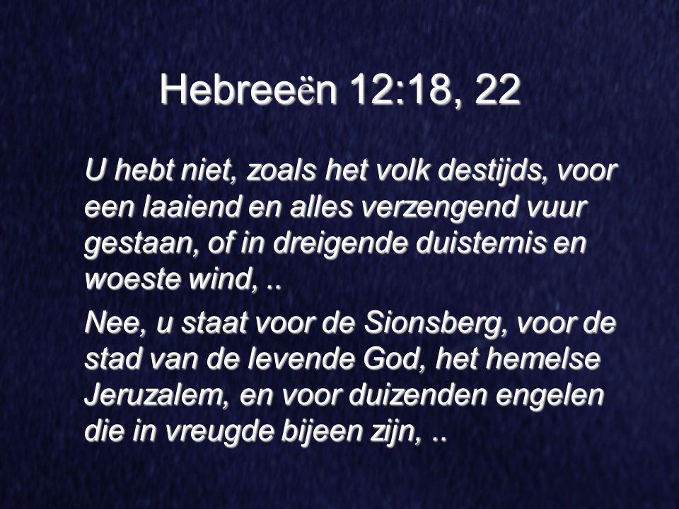 Hebree ë n 12:18, 22 U hebt niet, zoals het volk destijds, voor een laaiend en alles verzengend vuur gestaan, of in dreigende duisternis en woeste win