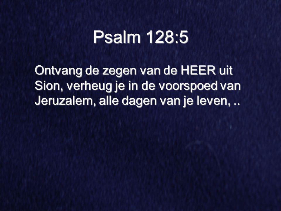 Psalm 128:5 Ontvang de zegen van de HEER uit Sion, verheug je in de voorspoed van Jeruzalem, alle dagen van je leven,..
