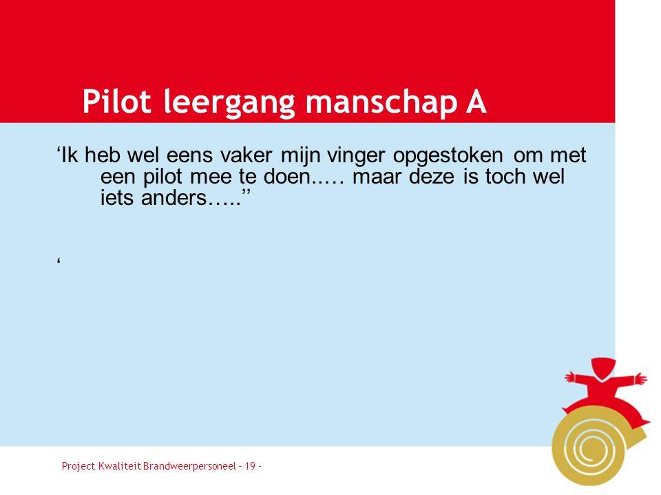 Project Kwaliteit Brandweerpersoneel Pagina 19 Pilot leergang manschap A 'Ik heb wel eens vaker mijn vinger opgestoken om met een pilot mee te doen..… maar deze is toch wel iets anders…..'' ' Project Kwaliteit Brandweerpersoneel - 19 -